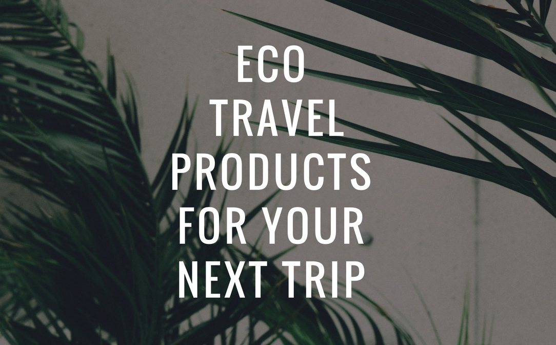 Eco-friendly travel products to pack for your next trip